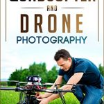 Quadcopters and Drones: How to Bring Your Photography or Videography to the Next Level (Drone Photography – Aerial Drone Photography – Quadcopter book – Aerial Drone Videography) (English Edition)